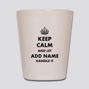 Keep Calm and Let add name handle it Shot Glass