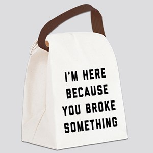 I'm Here Because You Broke Someth Canvas Lunch Bag