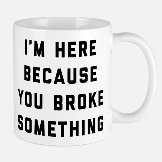 I'm Here Because You Broke Somet Mug