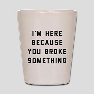 I'm Here Because You Broke Something Shot Glass