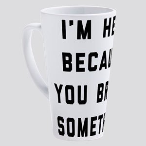 I'm Here Because You Broke Somethi 17 oz Latte Mug