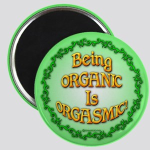 Being Organic is Orgasmic!!! Magnets