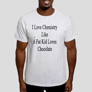 I Love Chemistry Like A Fat Kid Love Light T-Shirt