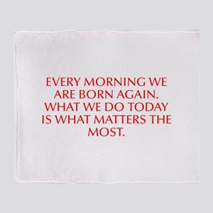 Every morning we are born again What we do today i