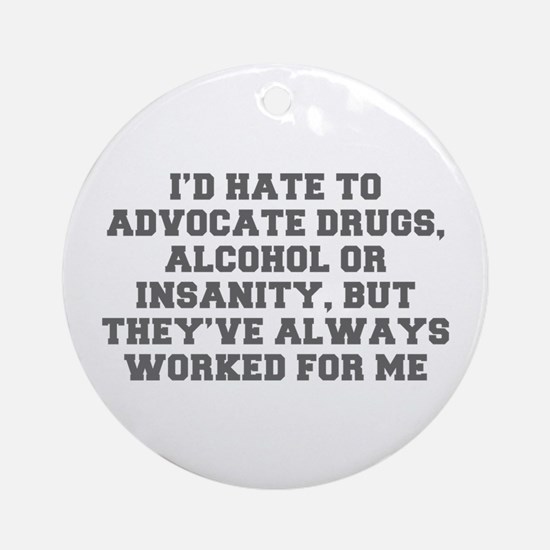 I d hate to advocate drugs alcohol or insanity but