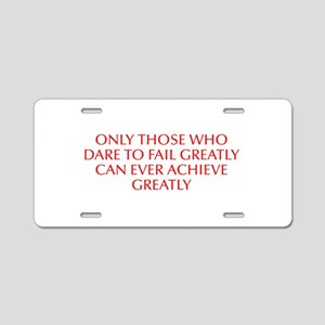 Only those who dare to fail greatly can ever achie