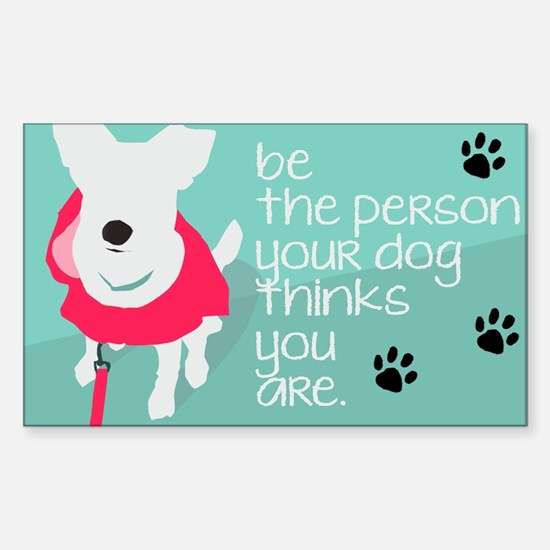 Be the person your Dog Thinks You Are Decal