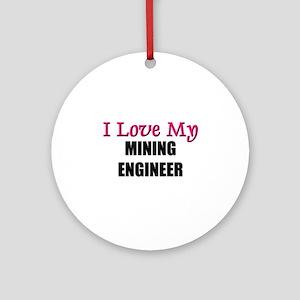 I Love My MINING ENGINEER Ornament (Round)