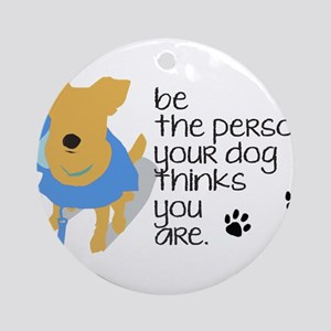 Be the Person Your Dog Thinks You Are Ornament (Ro