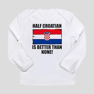Half Croatian Is Better Than None Long Sleeve T-Sh