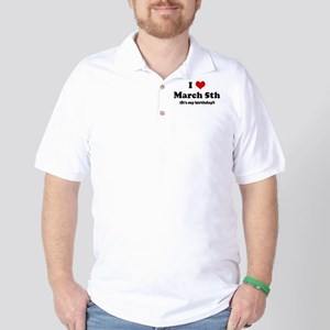 I Love March 5th (my birthday Golf Shirt