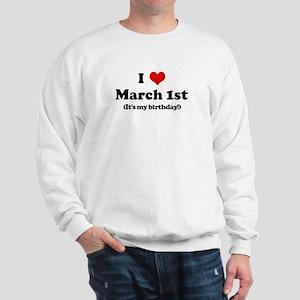 I Love March 1st (my birthday Sweatshirt