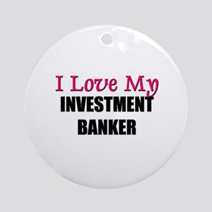 I Love My INVESTMENT BANKER Ornament (Round)