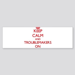 Keep Calm and Troublemakers ON Bumper Sticker