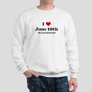 I Love June 10th (my birthday Sweatshirt