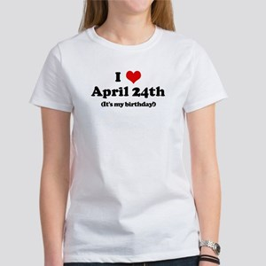 I Love April 24th (my birthda Women's T-Shirt