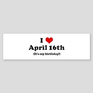 I Love April 16th (my birthda Bumper Sticker