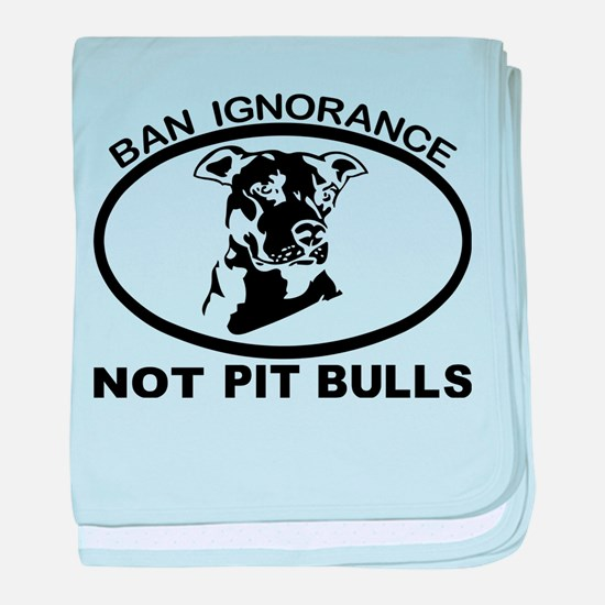 BAN IGNORANCE NOT PIT BULLS baby blanket