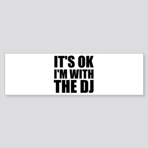 It's Ok, I'm With The DJ Bumper Sticker