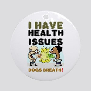 I HAVE HEALTH ISSUES - DOGS BREATH! Round Ornament