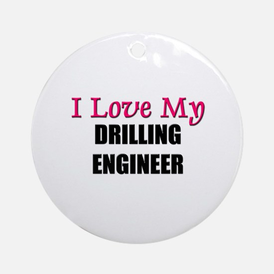 I Love My DRILLING ENGINEER Ornament (Round)
