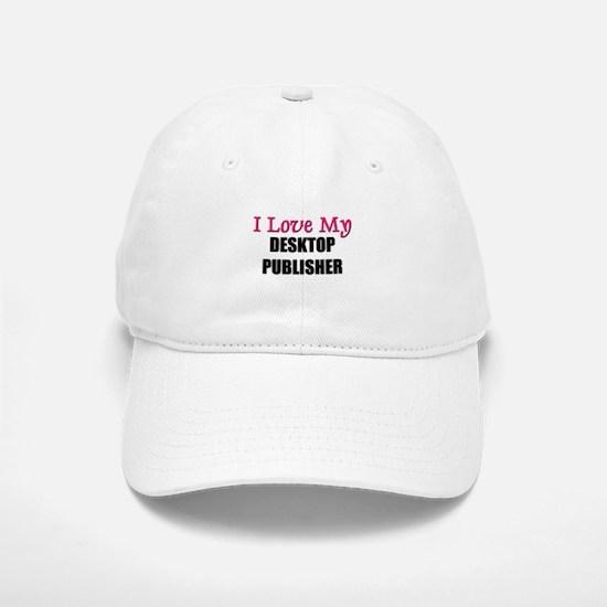 I Love My DESKTOP PUBLISHER Baseball Baseball Cap