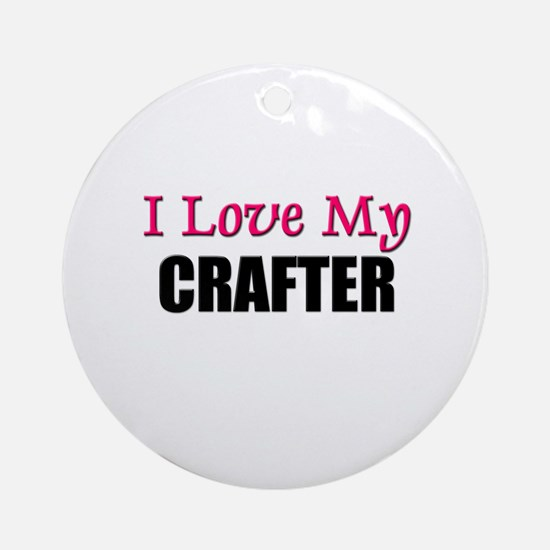 I Love My CRAFTER Ornament (Round)