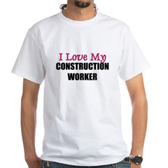 I Love My CONSTRUCTION WORKER White T-Shirt