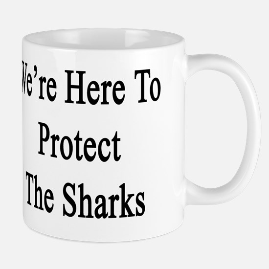 We're Here To Protect The Sharks  Mug