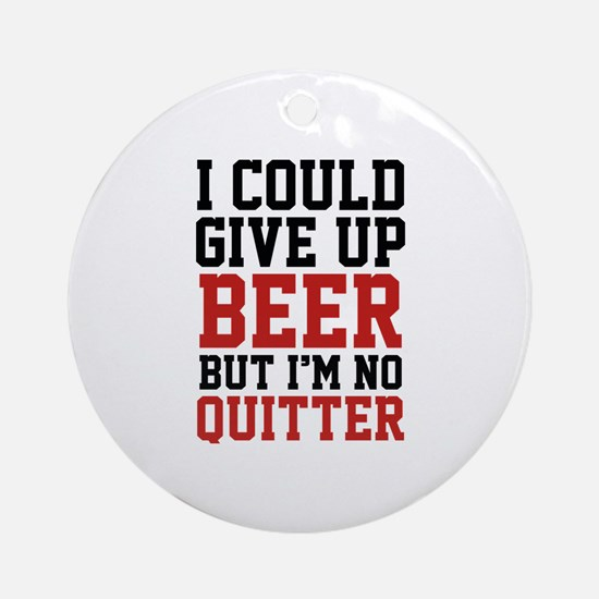 I Could Give Up Beer Ornament (Round)