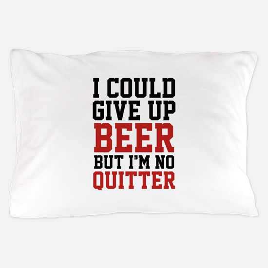I Could Give Up Beer Pillow Case