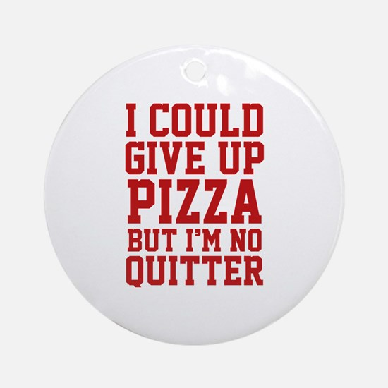 I Could Give Up Pizza Ornament (Round)