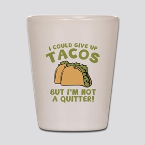 I Could Give Up Tacos Shot Glass