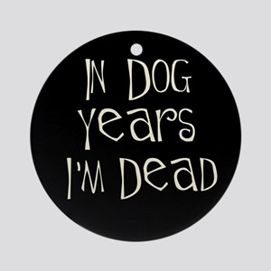 In dog years I'm dead Ornament (Round)