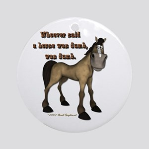Whoever said a horse was dumb Ornament (Round)