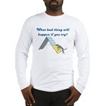 What Bad Thing Long Sleeve T-Shirt