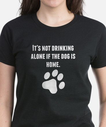 Its Not Drinking Alone If The Dog Is Home T-Shirt