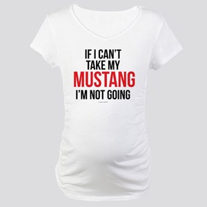 If I Can't Take My Mustang Maternity T-Shirt