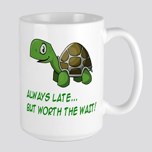 ALWAYS LATE, BUT WORTH THE WAIT Large Mug