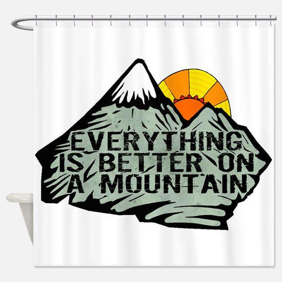 Everythings better on a mountain. Shower Curtain