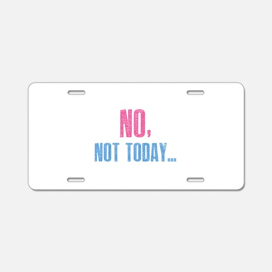 No, Not Today... Aluminum License Plate