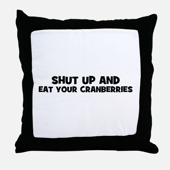 shut up and eat your cranberr Throw Pillow