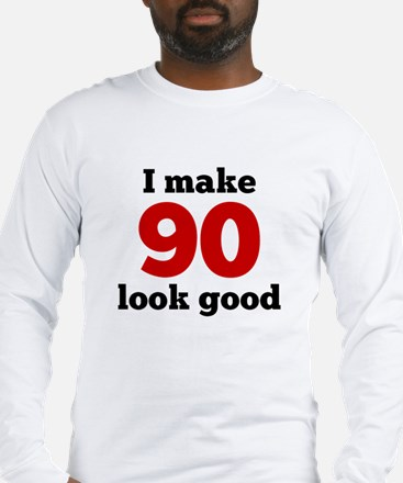I Make 90 Look Good Long Sleeve T-Shirt