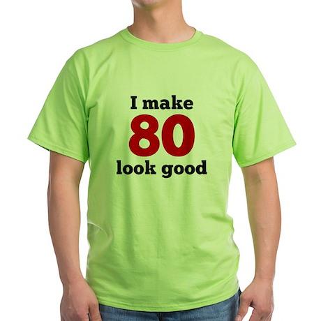 I Make 80 Look Good Green T-Shirt I Make 80 Look Good T ...