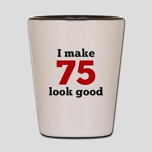 I Make 75 Look Good Shot Glass