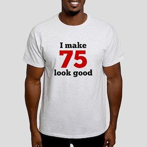 I Make 75 Look Good T-Shirt