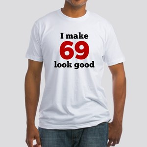 I Make 69 Look Good T-Shirt