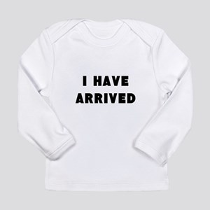 I have arrived Long Sleeve T-Shirt