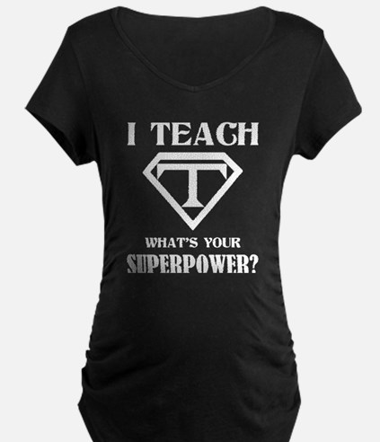 I Teach, What's Your Superpower? Maternity T-Shirt