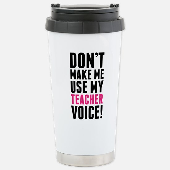 Don't Make Me Use My Teacher Voice Travel Mug